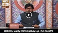 Roshni Sab Kay Liye 25th May 2016