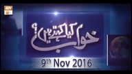 Khwab Kiya Kehtey Hain – 9th November 2016