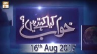 Khuwab Kya Kehtey Hain – 16th August 2017